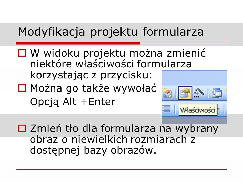 Modyfikacja projektu formularza  W widoku projektu można zmienić niektóre właściwości formularza korzystając z przycisku:  Można go także wywołać Op