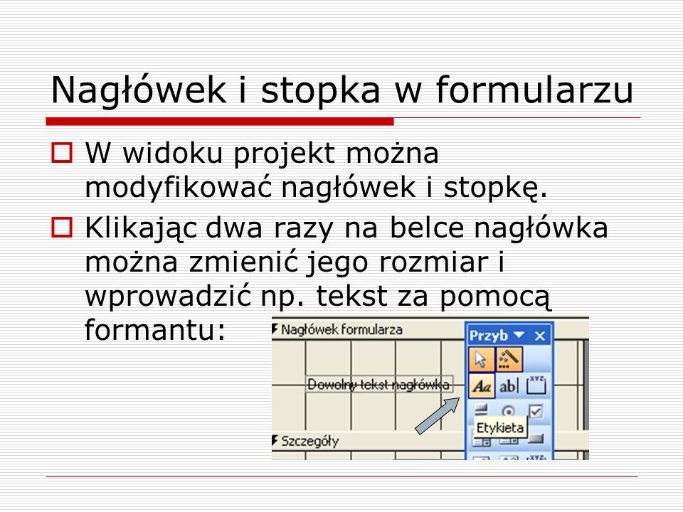 Nagłówek i stopka w formularzu  W widoku projekt można modyfikować nagłówek i stopkę.