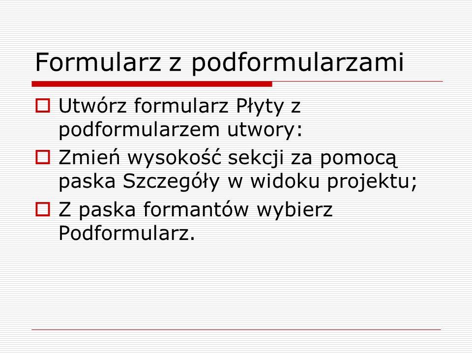 Formularz z podformularzami  Utwórz formularz Płyty z podformularzem utwory:  Zmień wysokość sekcji za pomocą paska Szczegóły w widoku projektu;  Z