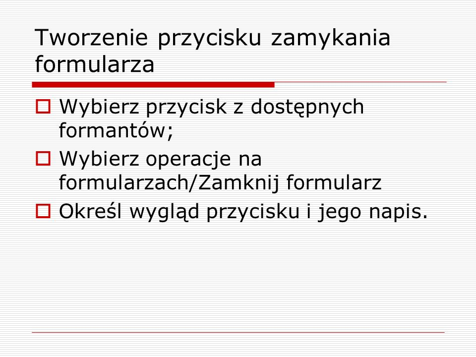 Tworzenie przycisku zamykania formularza  Wybierz przycisk z dostępnych formantów;  Wybierz operacje na formularzach/Zamknij formularz  Określ wygl