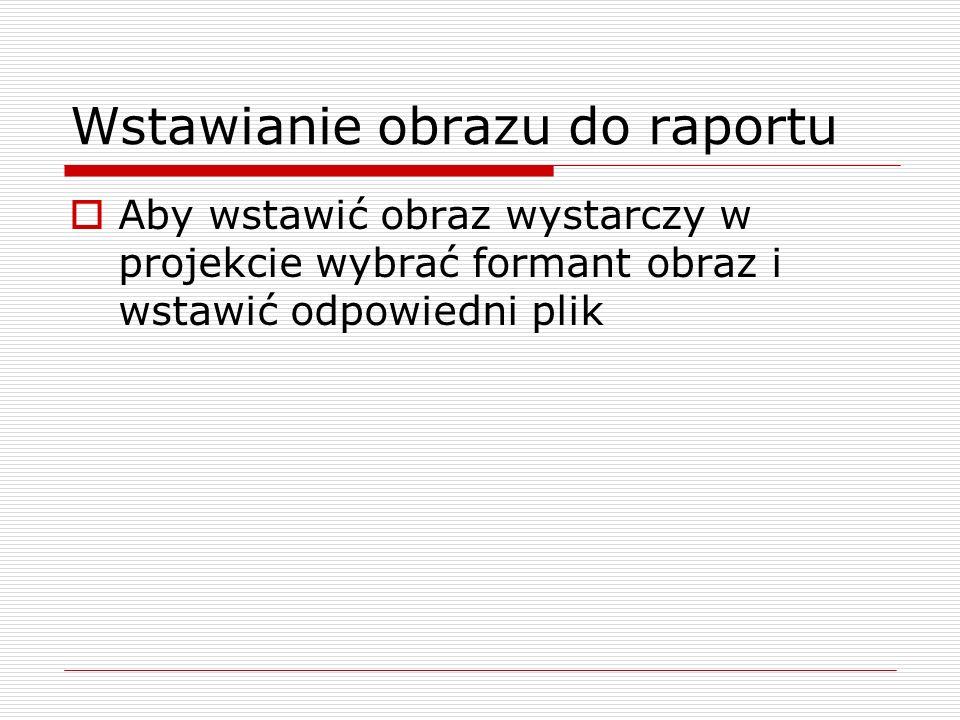 Wstawianie obrazu do raportu  Aby wstawić obraz wystarczy w projekcie wybrać formant obraz i wstawić odpowiedni plik