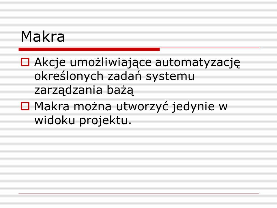 Makra  Akcje umożliwiające automatyzację określonych zadań systemu zarządzania bażą  Makra można utworzyć jedynie w widoku projektu.