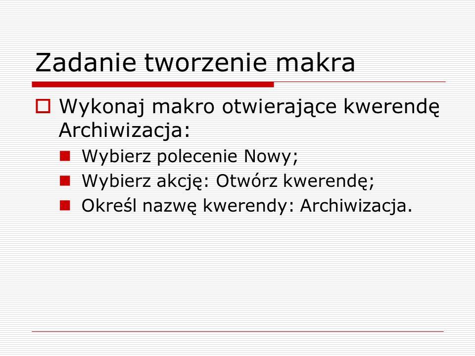 Zadanie tworzenie makra  Wykonaj makro otwierające kwerendę Archiwizacja: Wybierz polecenie Nowy; Wybierz akcję: Otwórz kwerendę; Określ nazwę kwerendy: Archiwizacja.