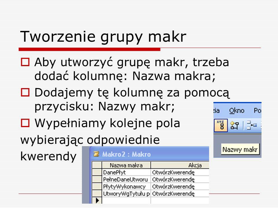 Tworzenie grupy makr  Aby utworzyć grupę makr, trzeba dodać kolumnę: Nazwa makra;  Dodajemy tę kolumnę za pomocą przycisku: Nazwy makr;  Wypełniamy kolejne pola wybierając odpowiednie kwerendy
