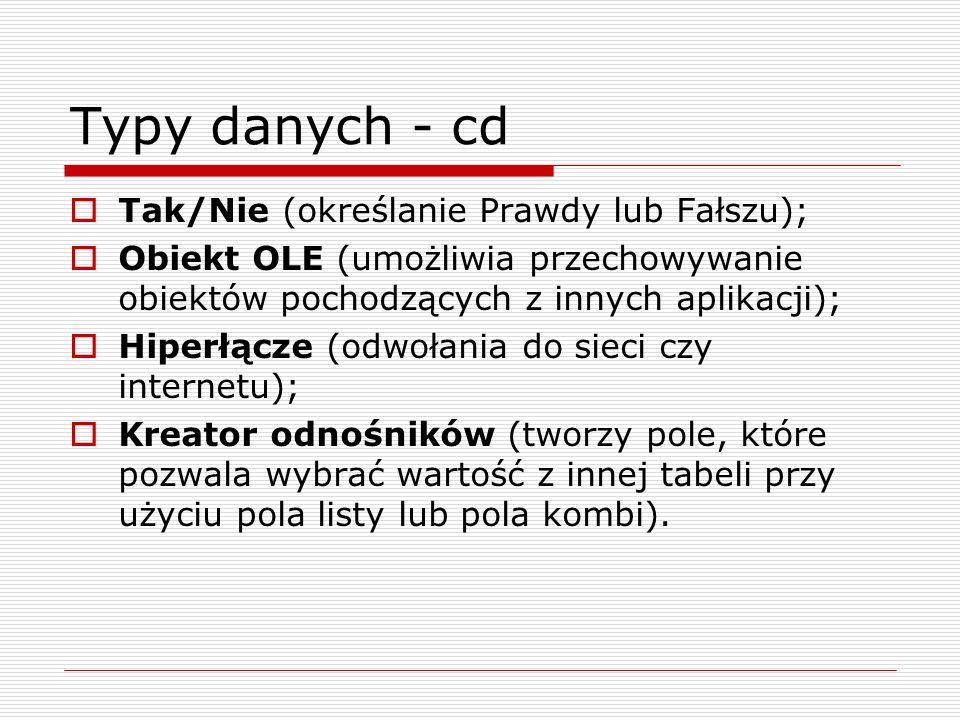 Typy danych - cd  Tak/Nie (określanie Prawdy lub Fałszu);  Obiekt OLE (umożliwia przechowywanie obiektów pochodzących z innych aplikacji);  Hiperłą
