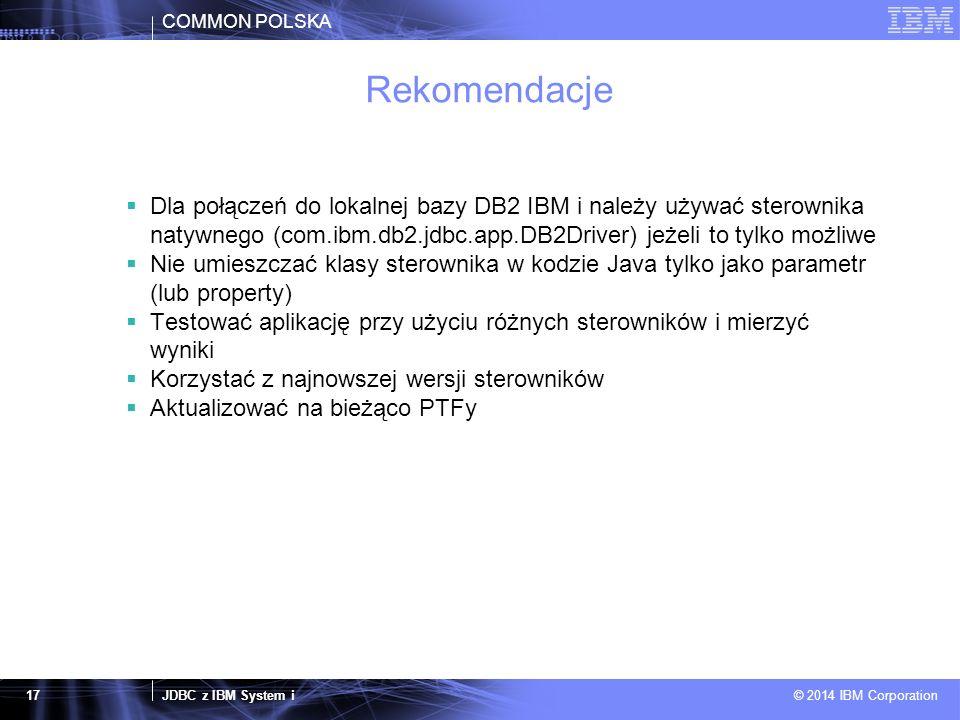 COMMON POLSKA JDBC z IBM System i © 2014 IBM Corporation 17 Rekomendacje  Dla połączeń do lokalnej bazy DB2 IBM i należy używać sterownika natywnego