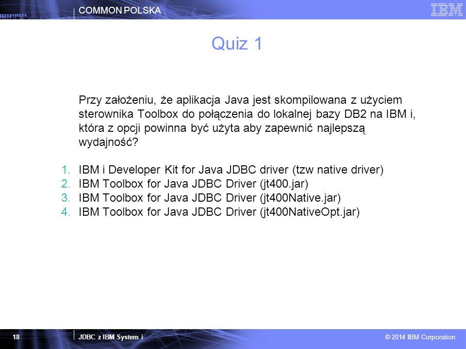 COMMON POLSKA JDBC z IBM System i © 2014 IBM Corporation 18 Quiz 1 Przy założeniu, że aplikacja Java jest skompilowana z użyciem sterownika Toolbox do połączenia do lokalnej bazy DB2 na IBM i, która z opcji powinna być użyta aby zapewnić najlepszą wydajność.