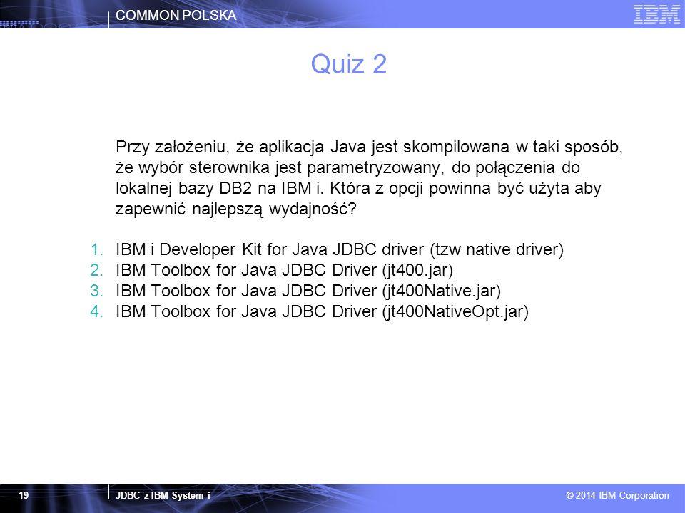 COMMON POLSKA JDBC z IBM System i © 2014 IBM Corporation 19 Quiz 2 Przy założeniu, że aplikacja Java jest skompilowana w taki sposób, że wybór sterownika jest parametryzowany, do połączenia do lokalnej bazy DB2 na IBM i.