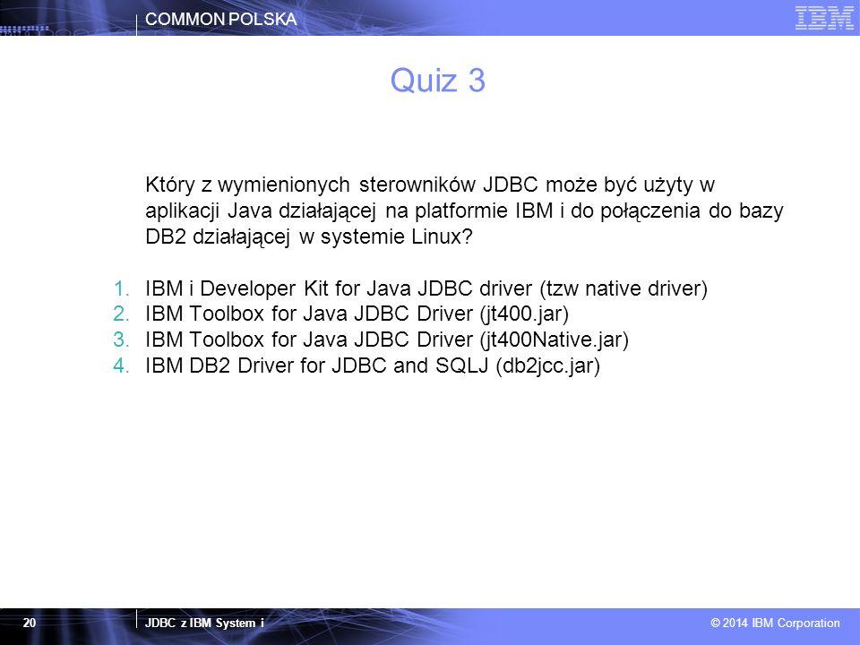 COMMON POLSKA JDBC z IBM System i © 2014 IBM Corporation 20 Quiz 3 Który z wymienionych sterowników JDBC może być użyty w aplikacji Java działającej n