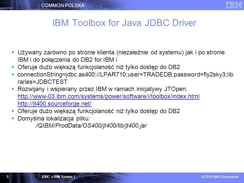 COMMON POLSKA JDBC z IBM System i © 2014 IBM Corporation 5 IBM Toolbox for Java JDBC Driver  Używany zarówno po stronie klienta (niezależnie od systemu) jak i po stronie IBM i do połączenia do DB2 for IBM i  Oferuje dużo większą funkcjolaność niż tylko dostęp do DB2  connectionString=jdbc:as400://LPAR710;user=TRADEDB;password=fly2sky3;lib raries=JDBCTEST  Rozwijany i wspierany przez IBM w ramach inicjatywy JTOpen: http://www-03.ibm.com/systems/power/software/i/toolbox/index.html http://jt400.sourceforge.net/  Oferuje dużo większą funkcjolaność niż tylko dostęp do DB2  Domyślna lokalizacja pliku: /QIBM/ProdData/OS400/jt400/lib/jt400.jar