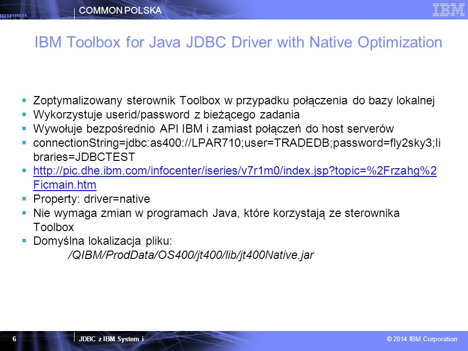 COMMON POLSKA JDBC z IBM System i © 2014 IBM Corporation 6 IBM Toolbox for Java JDBC Driver with Native Optimization  Zoptymalizowany sterownik Toolbox w przypadku połączenia do bazy lokalnej  Wykorzystuje userid/password z bieżącego zadania  Wywołuje bezpośrednio API IBM i zamiast połączeń do host serverów  connectionString=jdbc:as400://LPAR710;user=TRADEDB;password=fly2sky3;li braries=JDBCTEST  http://pic.dhe.ibm.com/infocenter/iseries/v7r1m0/index.jsp topic=%2Frzahg%2 Ficmain.htm http://pic.dhe.ibm.com/infocenter/iseries/v7r1m0/index.jsp topic=%2Frzahg%2 Ficmain.htm  Property: driver=native  Nie wymaga zmian w programach Java, które korzystają ze sterownika Toolbox  Domyślna lokalizacja pliku: /QIBM/ProdData/OS400/jt400/lib/jt400Native.jar