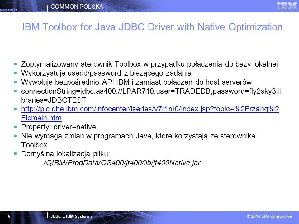 COMMON POLSKA JDBC z IBM System i © 2014 IBM Corporation 17 Rekomendacje  Dla połączeń do lokalnej bazy DB2 IBM i należy używać sterownika natywnego (com.ibm.db2.jdbc.app.DB2Driver) jeżeli to tylko możliwe  Nie umieszczać klasy sterownika w kodzie Java tylko jako parametr (lub property)  Testować aplikację przy użyciu różnych sterowników i mierzyć wyniki  Korzystać z najnowszej wersji sterowników  Aktualizować na bieżąco PTFy