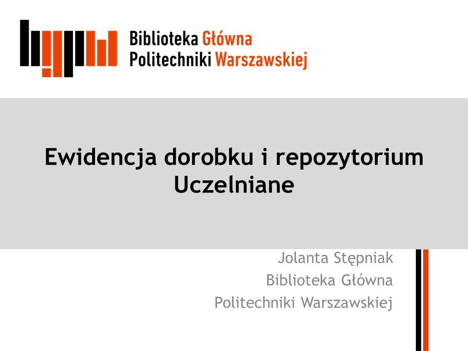 Ewidencja dorobku i repozytorium Uczelniane Jolanta Stępniak Biblioteka Główna Politechniki Warszawskiej