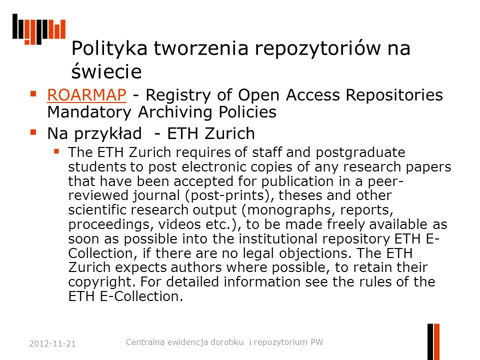 Polityka tworzenia repozytoriów na świecie  ROARMAP - Registry of Open Access Repositories Mandatory Archiving Policies ROARMAP  Na przykład - ETH Zurich  The ETH Zurich requires of staff and postgraduate students to post electronic copies of any research papers that have been accepted for publication in a peer- reviewed journal (post-prints), theses and other scientific research output (monographs, reports, proceedings, videos etc.), to be made freely available as soon as possible into the institutional repository ETH E- Collection, if there are no legal objections.