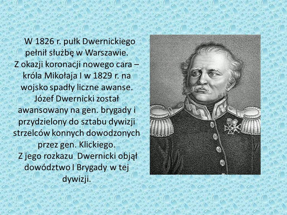 W 1826 r. pułk Dwernickiego pełnił służbę w Warszawie. Z okazji koronacji nowego cara – króla Mikołaja I w 1829 r. na wojsko spadły liczne awanse. Józ