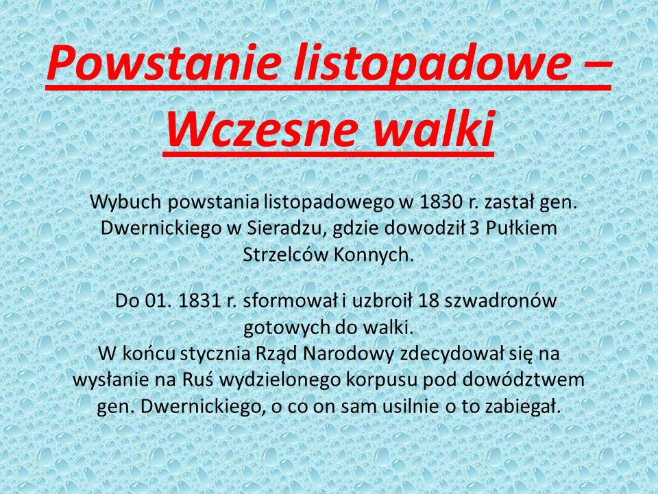 Powstanie listopadowe – Wczesne walki Wybuch powstania listopadowego w 1830 r. zastał gen. Dwernickiego w Sieradzu, gdzie dowodził 3 Pułkiem Strzelców