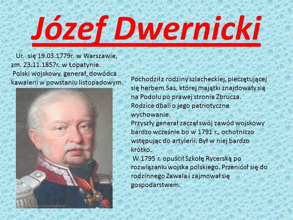 Józef Dwernicki Ur. się 19.03.1779r. w Warszawie, zm. 23.11.1857r. w Łopatynie. Polski wojskowy, generał, dowódca kawalerii w powstaniu listopadowym.