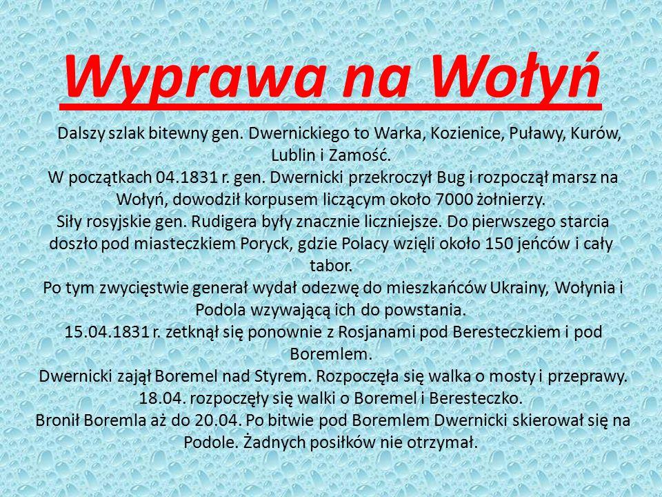 Wyprawa na Wołyń Dalszy szlak bitewny gen. Dwernickiego to Warka, Kozienice, Puławy, Kurów, Lublin i Zamość. W początkach 04.1831 r. gen. Dwernicki pr