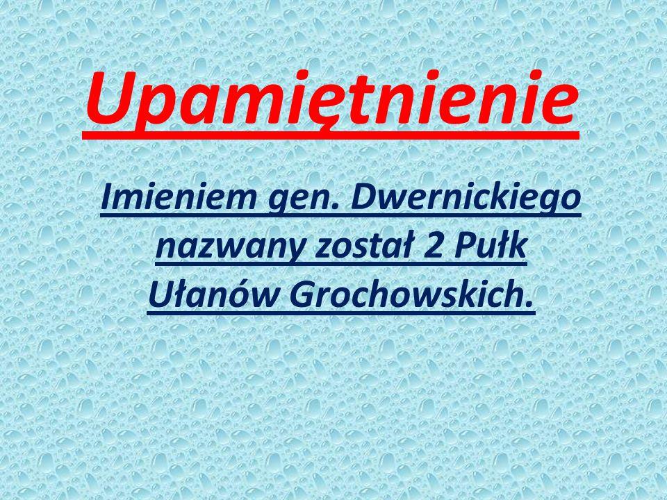 Upamiętnienie Imieniem gen. Dwernickiego nazwany został 2 Pułk Ułanów Grochowskich.
