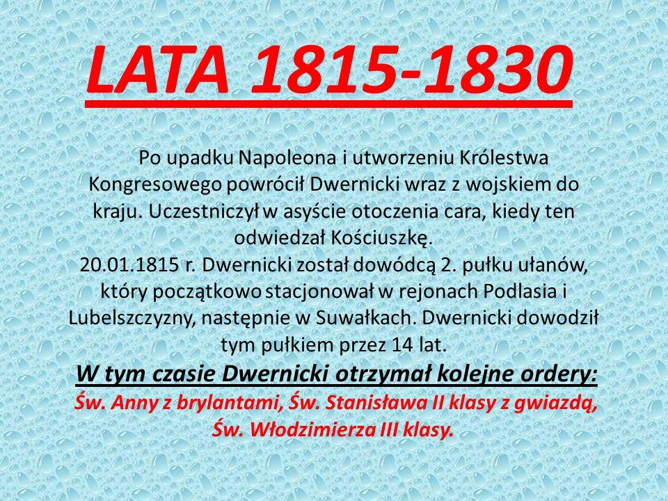 LATA 1815-1830 Po upadku Napoleona i utworzeniu Królestwa Kongresowego powrócił Dwernicki wraz z wojskiem do kraju. Uczestniczył w asyście otoczenia c