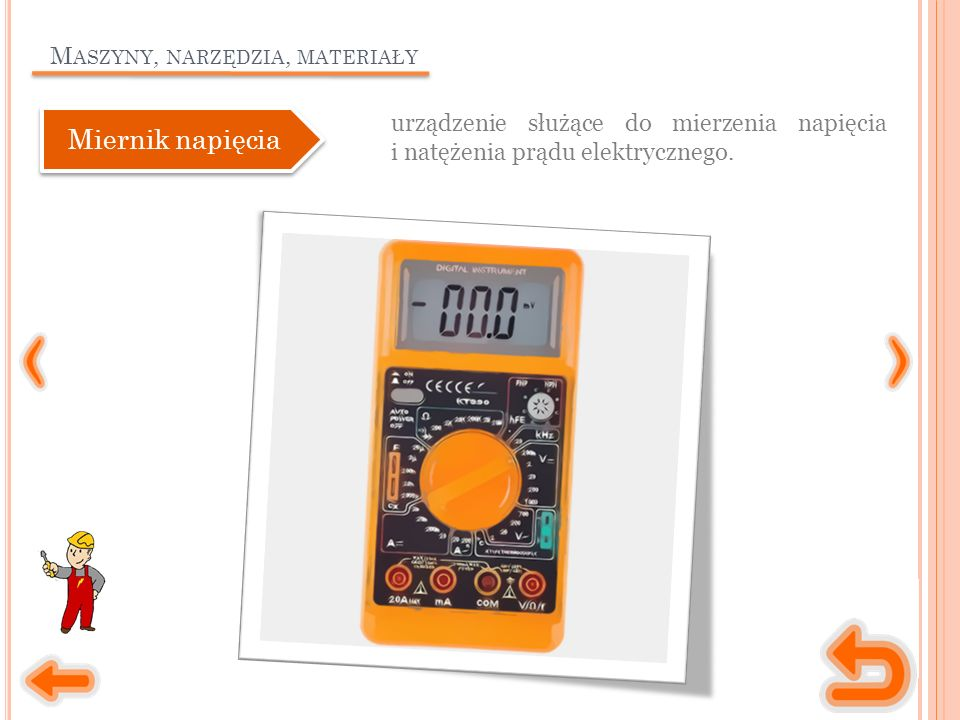 M ASZYNY, NARZĘDZIA, MATERIAŁY urządzenie służące do mierzenia napięcia i natężenia prądu elektrycznego. Miernik napięcia