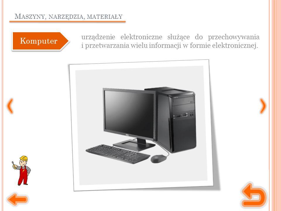 M ASZYNY, NARZĘDZIA, MATERIAŁY urządzenie elektroniczne służące do przechowywania i przetwarzania wielu informacji w formie elektronicznej.