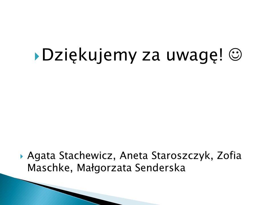  Dziękujemy za uwagę!  Agata Stachewicz, Aneta Staroszczyk, Zofia Maschke, Małgorzata Senderska