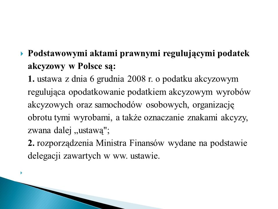  Podstawowymi aktami prawnymi regulującymi podatek akcyzowy w Polsce są: 1. ustawa z dnia 6 grudnia 2008 r. o podatku akcyzowym regulująca opodatkowa