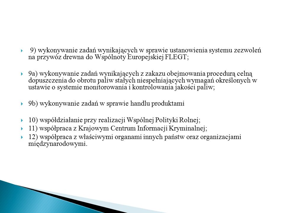  9) wykonywanie zadań wynikających w sprawie ustanowienia systemu zezwoleń na przywóz drewna do Wspólnoty Europejskiej FLEGT;  9a) wykonywanie zadań wynikających z zakazu obejmowania procedurą celną dopuszczenia do obrotu paliw stałych niespełniających wymagań określonych w ustawie o systemie monitorowania i kontrolowania jakości paliw;  9b) wykonywanie zadań w sprawie handlu produktami  10) współdziałanie przy realizacji Wspólnej Polityki Rolnej;  11) współpraca z Krajowym Centrum Informacji Kryminalnej;  12) współpraca z właściwymi organami innych państw oraz organizacjami międzynarodowymi.