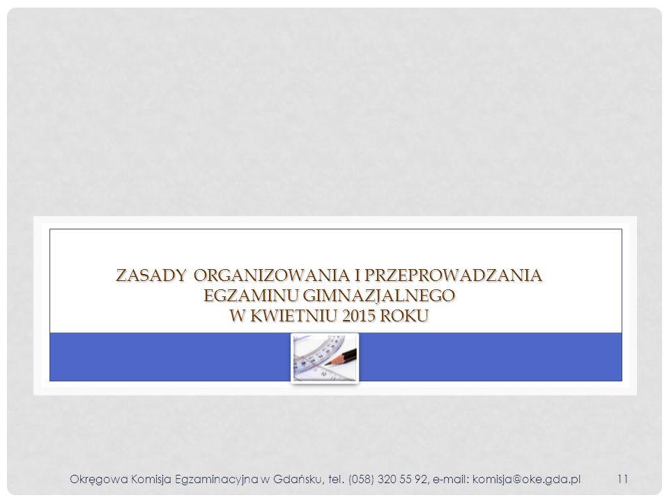 Okręgowa Komisja Egzaminacyjna w Gdańsku, tel. (058) 320 55 92, e-mail: komisja@oke.gda.pl11 ZASADY ORGANIZOWANIA I PRZEPROWADZANIA EGZAMINU GIMNAZJAL