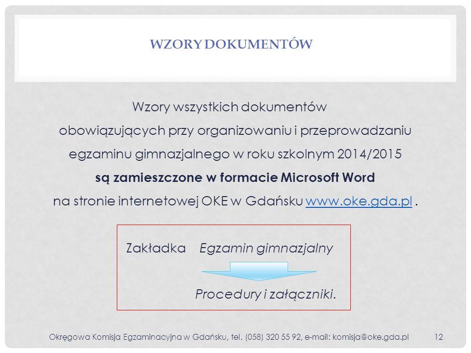 WZORY DOKUMENTÓW Wzory wszystkich dokumentów obowiązujących przy organizowaniu i przeprowadzaniu egzaminu gimnazjalnego w roku szkolnym 2014/2015 są zamieszczone w formacie Microsoft Word na stronie internetowej OKE w Gdańsku www.oke.gda.pl.