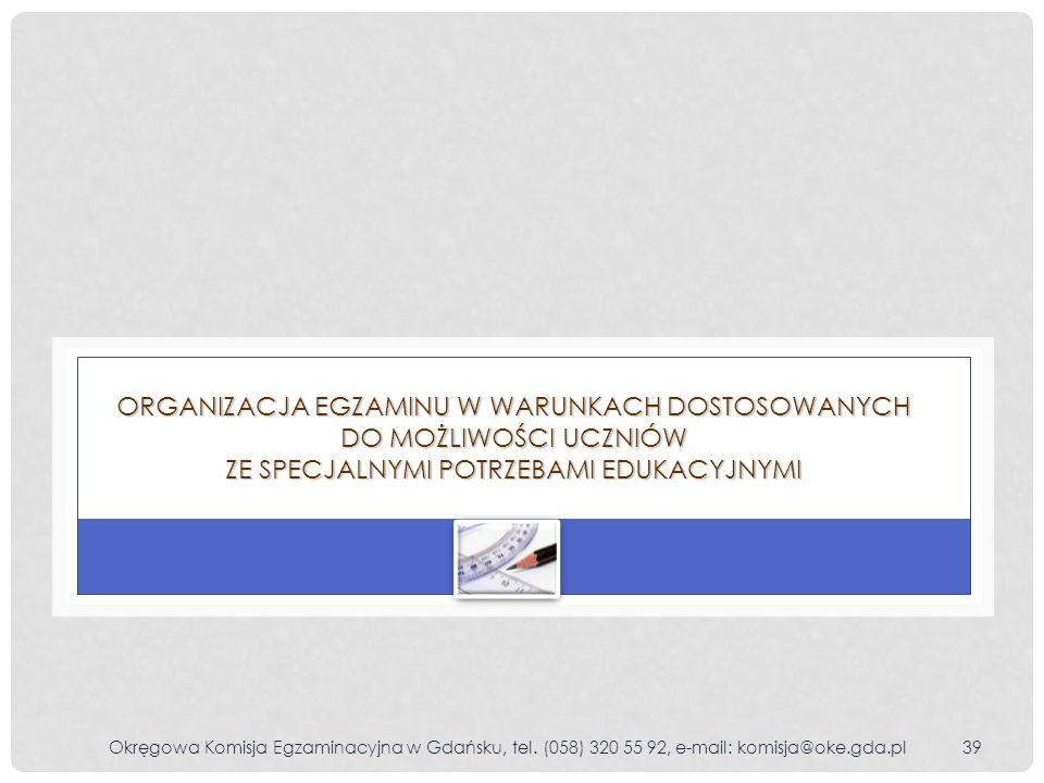 Okręgowa Komisja Egzaminacyjna w Gdańsku, tel. (058) 320 55 92, e-mail: komisja@oke.gda.pl39 ORGANIZACJA EGZAMINU W WARUNKACH DOSTOSOWANYCH DO MOŻLIWO