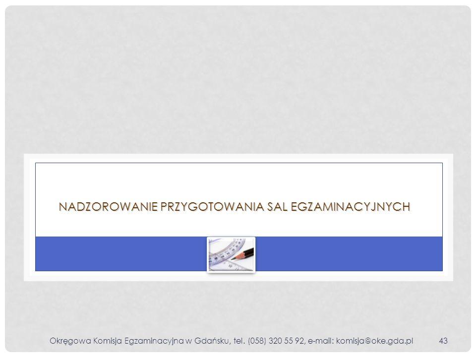 Okręgowa Komisja Egzaminacyjna w Gdańsku, tel. (058) 320 55 92, e-mail: komisja@oke.gda.pl43 NADZOROWANIE PRZYGOTOWANIA SAL EGZAMINACYJNYCH