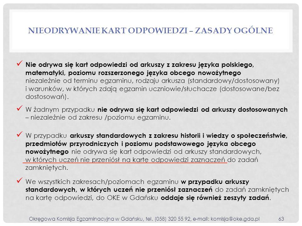 NIEODRYWANIE KART ODPOWIEDZI – ZASADY OGÓLNE Okręgowa Komisja Egzaminacyjna w Gdańsku, tel. (058) 320 55 92, e-mail: komisja@oke.gda.pl63 Nie odrywa s