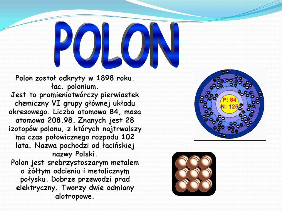Polon został odkryty w 1898 roku. łac. polonium.