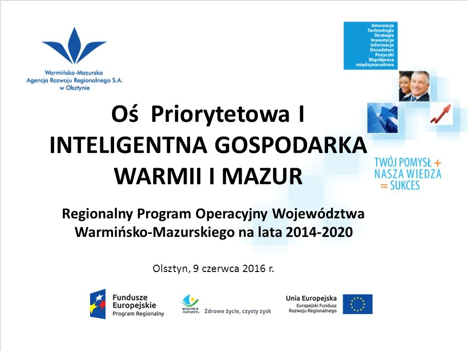 Oś Priorytetowa I INTELIGENTNA GOSPODARKA WARMII I MAZUR Regionalny Program Operacyjny Województwa Warmińsko-Mazurskiego na lata 2014-2020 Olsztyn, 9 czerwca 2016 r.
