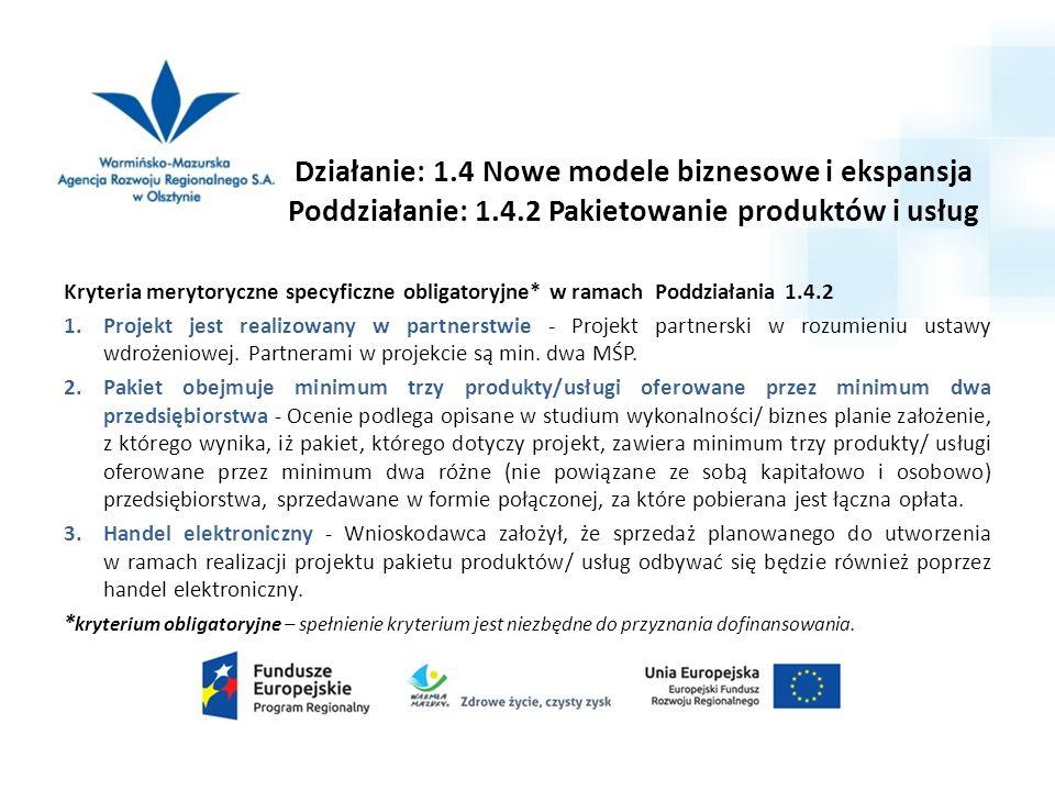 Działanie: 1.4 Nowe modele biznesowe i ekspansja Poddziałanie: 1.4.2 Pakietowanie produktów i usług Kryteria merytoryczne specyficzne obligatoryjne* w ramach Poddziałania 1.4.2 1.Projekt jest realizowany w partnerstwie - Projekt partnerski w rozumieniu ustawy wdrożeniowej.