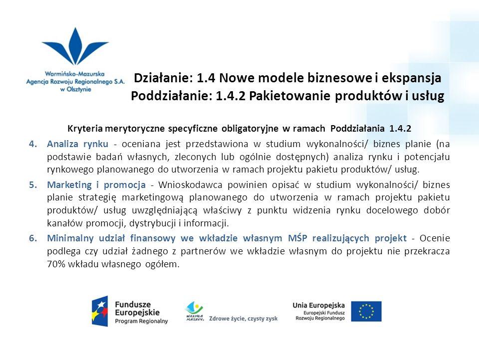 Działanie: 1.4 Nowe modele biznesowe i ekspansja Poddziałanie: 1.4.2 Pakietowanie produktów i usług Kryteria merytoryczne specyficzne obligatoryjne w ramach Poddziałania 1.4.2 4.Analiza rynku - oceniana jest przedstawiona w studium wykonalności/ biznes planie (na podstawie badań własnych, zleconych lub ogólnie dostępnych) analiza rynku i potencjału rynkowego planowanego do utworzenia w ramach projektu pakietu produktów/ usług.