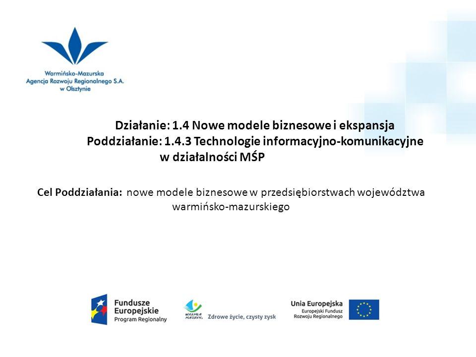 Działanie: 1.4 Nowe modele biznesowe i ekspansja Poddziałanie: 1.4.3 Technologie informacyjno-komunikacyjne w działalności MŚP Cel Poddziałania: nowe
