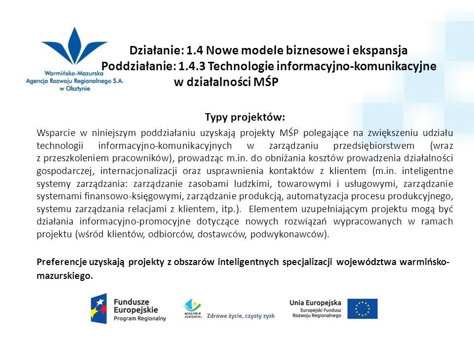 Działanie: 1.4 Nowe modele biznesowe i ekspansja Poddziałanie: 1.4.3 Technologie informacyjno-komunikacyjne w działalności MŚP Typy projektów: Wsparcie w niniejszym poddziałaniu uzyskają projekty MŚP polegające na zwiększeniu udziału technologii informacyjno-komunikacyjnych w zarządzaniu przedsiębiorstwem (wraz z przeszkoleniem pracowników), prowadząc m.in.