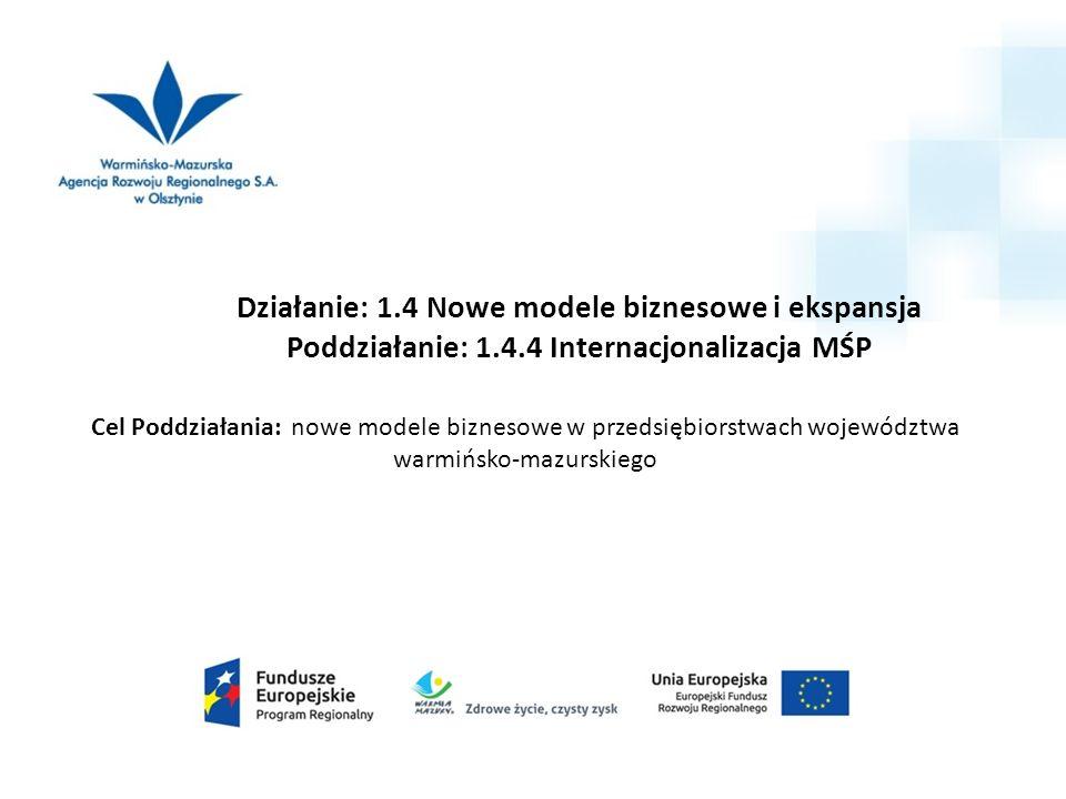 Działanie: 1.4 Nowe modele biznesowe i ekspansja Poddziałanie: 1.4.4 Internacjonalizacja MŚP Cel Poddziałania: nowe modele biznesowe w przedsiębiorstwach województwa warmińsko-mazurskiego