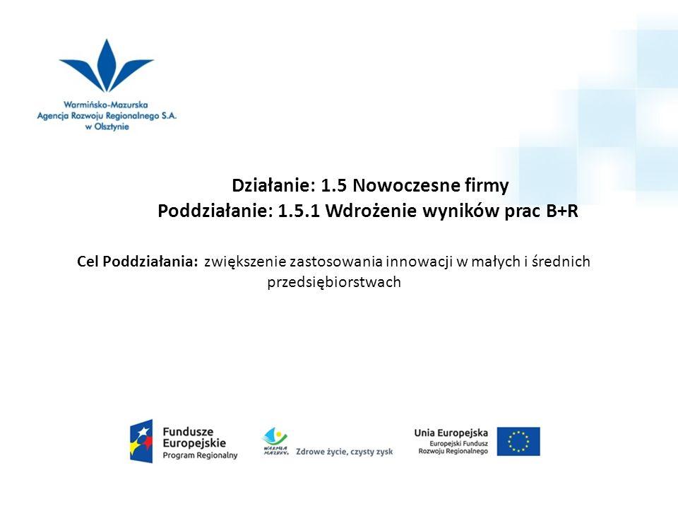 Działanie: 1.5 Nowoczesne firmy Poddziałanie: 1.5.1 Wdrożenie wyników prac B+R Cel Poddziałania: zwiększenie zastosowania innowacji w małych i średnich przedsiębiorstwach