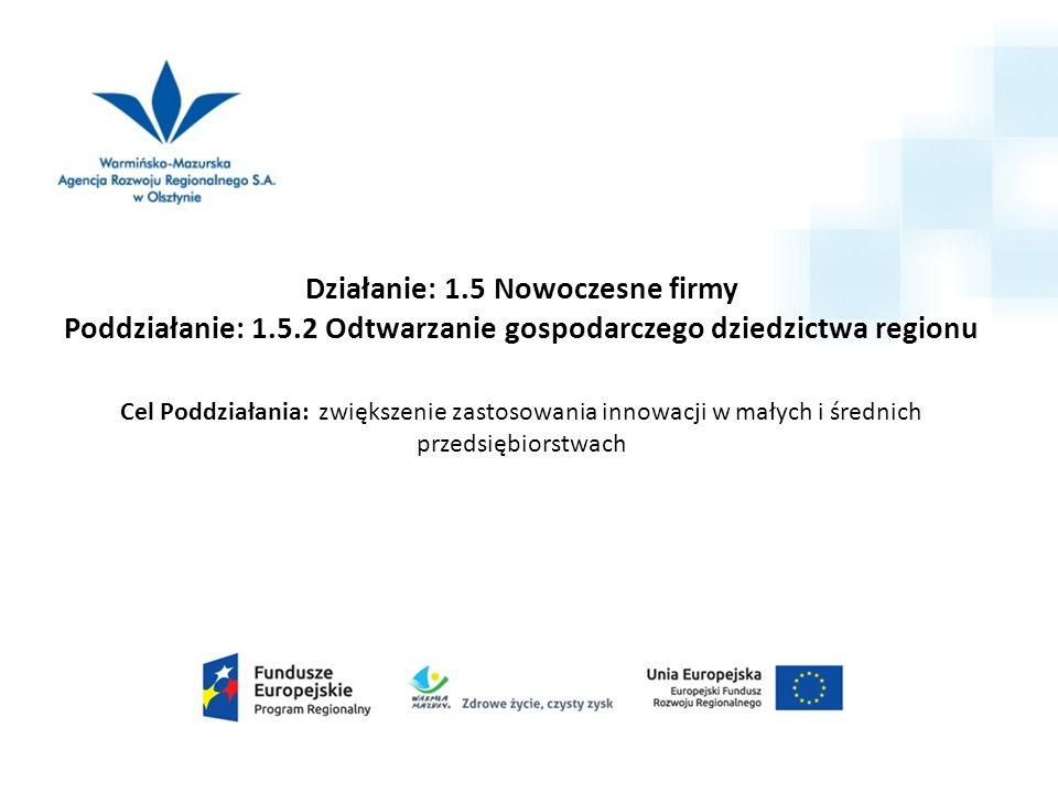 Działanie: 1.5 Nowoczesne firmy Poddziałanie: 1.5.2 Odtwarzanie gospodarczego dziedzictwa regionu Cel Poddziałania: zwiększenie zastosowania innowacji w małych i średnich przedsiębiorstwach