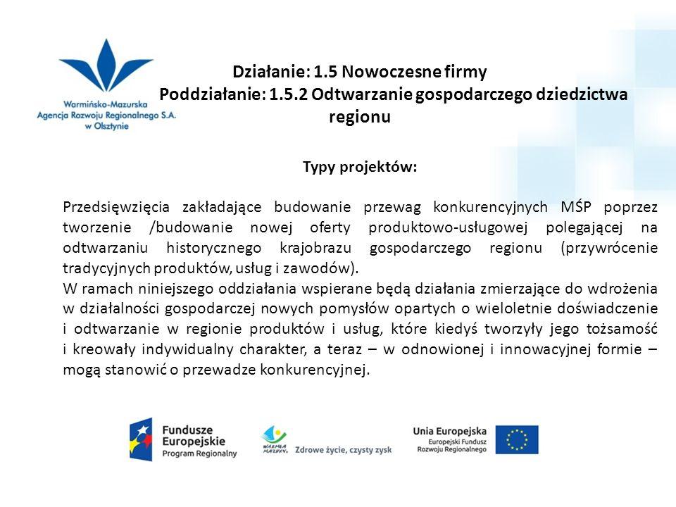 Działanie: 1.5 Nowoczesne firmy Poddziałanie: 1.5.2 Odtwarzanie gospodarczego dziedzictwa regionu Typy projektów: Przedsięwzięcia zakładające budowani