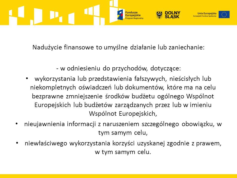 Nadużycie finansowe to umyślne działanie lub zaniechanie: - w odniesieniu do przychodów, dotyczące: wykorzystania lub przedstawienia fałszywych, nieścisłych lub niekompletnych oświadczeń lub dokumentów, które ma na celu bezprawne zmniejszenie środków budżetu ogólnego Wspólnot Europejskich lub budżetów zarządzanych przez lub w imieniu Wspólnot Europejskich, nieujawnienia informacji z naruszeniem szczególnego obowiązku, w tym samym celu, niewłaściwego wykorzystania korzyści uzyskanej zgodnie z prawem, w tym samym celu.