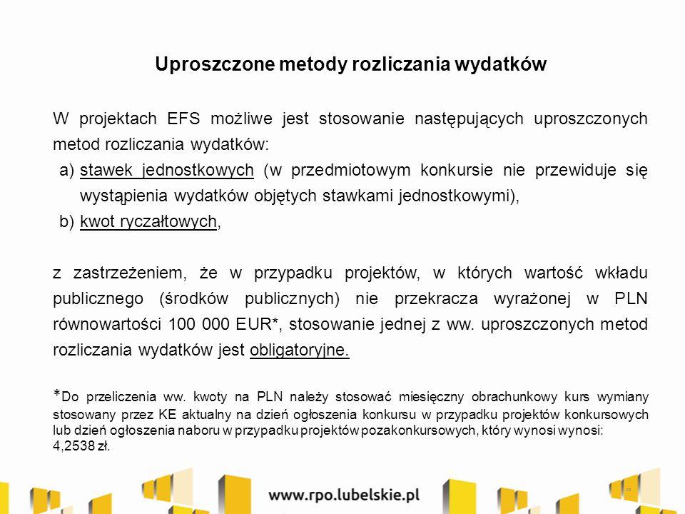 Uproszczone metody rozliczania wydatków W projektach EFS możliwe jest stosowanie następujących uproszczonych metod rozliczania wydatków: a)stawek jednostkowych (w przedmiotowym konkursie nie przewiduje się wystąpienia wydatków objętych stawkami jednostkowymi), b)kwot ryczałtowych, z zastrzeżeniem, że w przypadku projektów, w których wartość wkładu publicznego (środków publicznych) nie przekracza wyrażonej w PLN równowartości 100 000 EUR*, stosowanie jednej z ww.