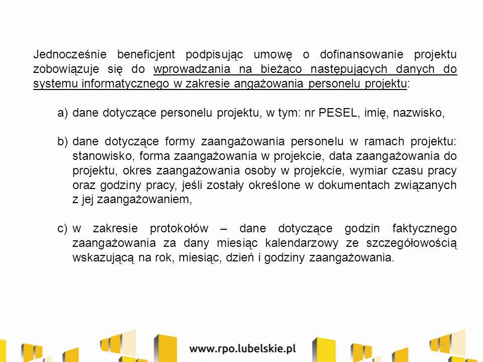 51 Jednocześnie beneficjent podpisując umowę o dofinansowanie projektu zobowiązuje się do wprowadzania na bieżąco następujących danych do systemu informatycznego w zakresie angażowania personelu projektu: a)dane dotyczące personelu projektu, w tym: nr PESEL, imię, nazwisko, b)dane dotyczące formy zaangażowania personelu w ramach projektu: stanowisko, forma zaangażowania w projekcie, data zaangażowania do projektu, okres zaangażowania osoby w projekcie, wymiar czasu pracy oraz godziny pracy, jeśli zostały określone w dokumentach związanych z jej zaangażowaniem, c)w zakresie protokołów – dane dotyczące godzin faktycznego zaangażowania za dany miesiąc kalendarzowy ze szczegółowością wskazującą na rok, miesiąc, dzień i godziny zaangażowania.