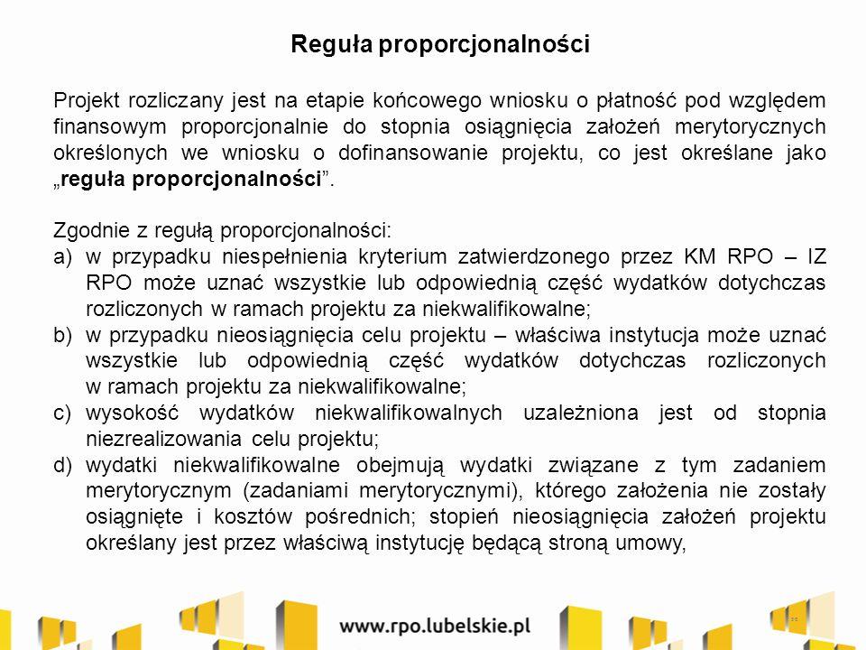 """56 Reguła proporcjonalności Projekt rozliczany jest na etapie końcowego wniosku o płatność pod względem finansowym proporcjonalnie do stopnia osiągnięcia założeń merytorycznych określonych we wniosku o dofinansowanie projektu, co jest określane jako """"reguła proporcjonalności ."""