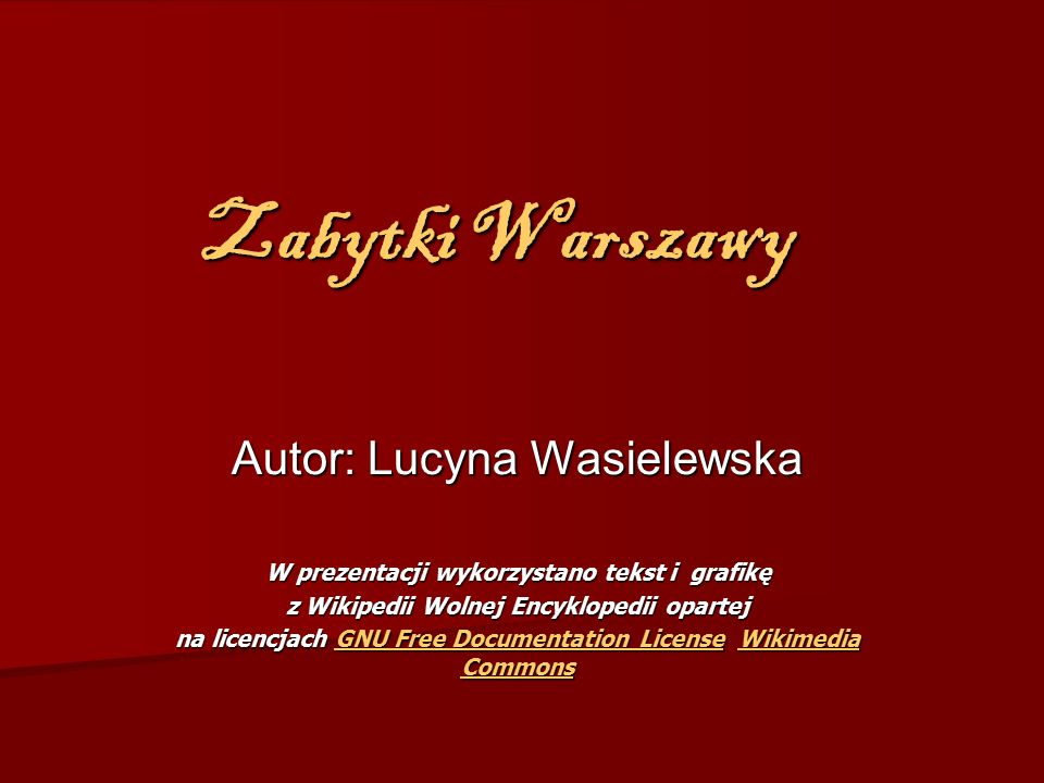 Zabytki Warszawy Autor: Lucyna Wasielewska W prezentacji wykorzystano tekst i grafikę z Wikipedii Wolnej Encyklopedii opartej na licencjach GNU Free Documentation License Wikimedia Commons GNU Free Documentation LicenseWikimedia CommonsGNU Free Documentation LicenseWikimedia Commons