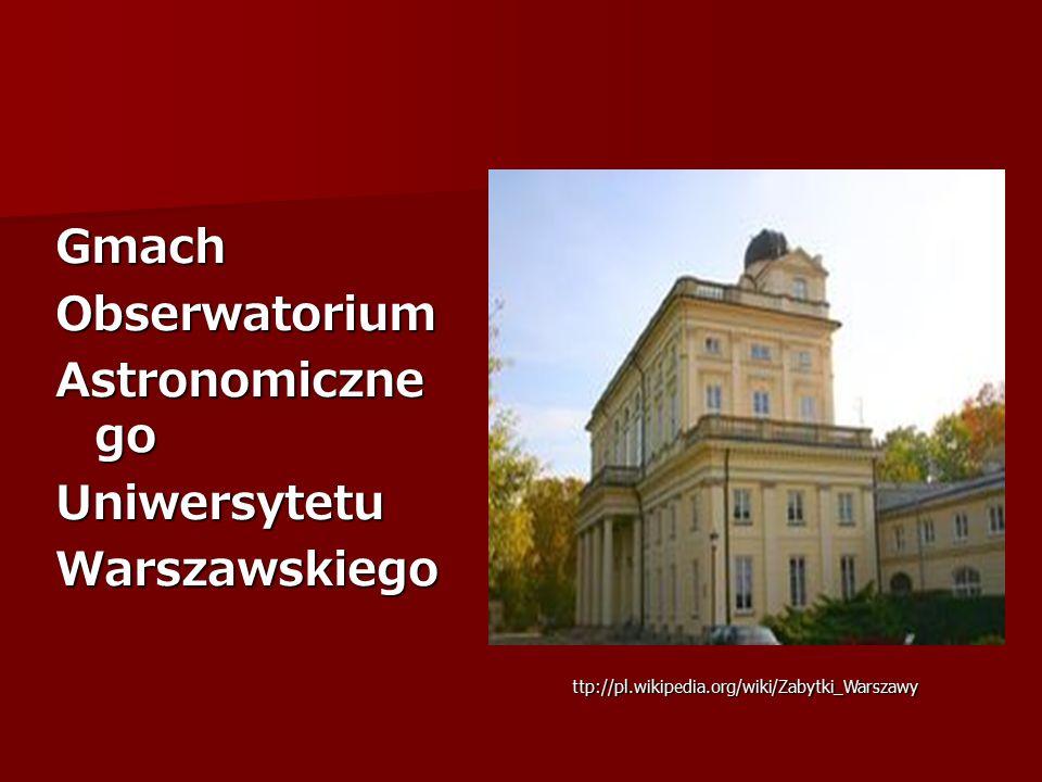 GmachObserwatorium Astronomiczne go UniwersytetuWarszawskiego ttp://pl.wikipedia.org/wiki/Zabytki_Warszawy